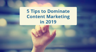 5 Tips to Dominate Content Marketing in 2019